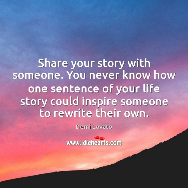 Share your story with someone. You never know how one sentence of Demi Lovato Picture Quote