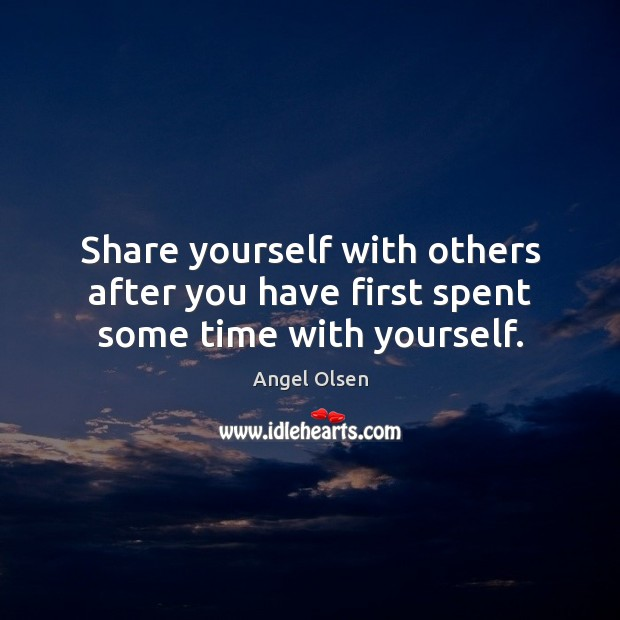 Share yourself with others after you have first spent some time with yourself. Image