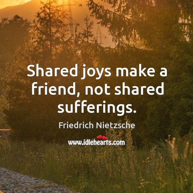 Shared joys make a friend, not shared sufferings. Image
