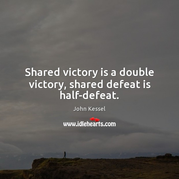 Shared victory is a double victory, shared defeat is half-defeat. Defeat Quotes Image