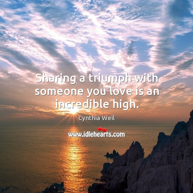 Sharing a triumph with someone you love is an incredible high. Cynthia Weil Picture Quote
