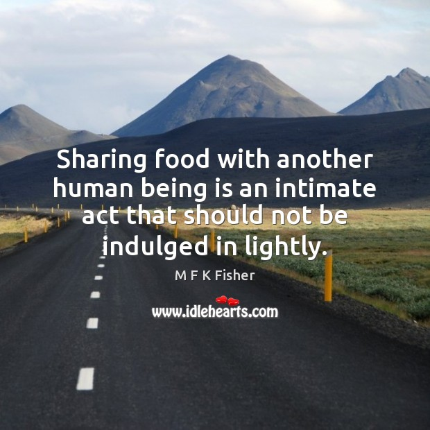 Sharing food with another human being is an intimate act that should Sharing Food Quotes Image