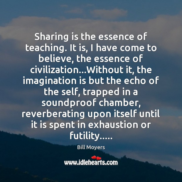 Sharing is the essence of teaching. It is, I have come to Bill Moyers Picture Quote