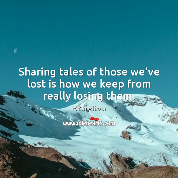 Sharing tales of those we've lost is how we keep from really losing them. Mitch Albom Picture Quote