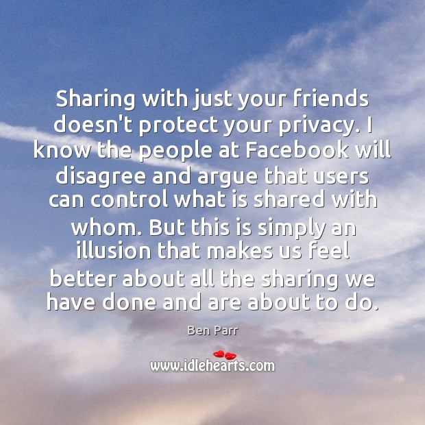 Image, Sharing with just your friends doesn't protect your privacy. I know the