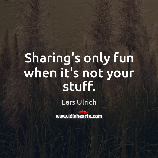 Sharing's only fun when it's not your stuff. Image
