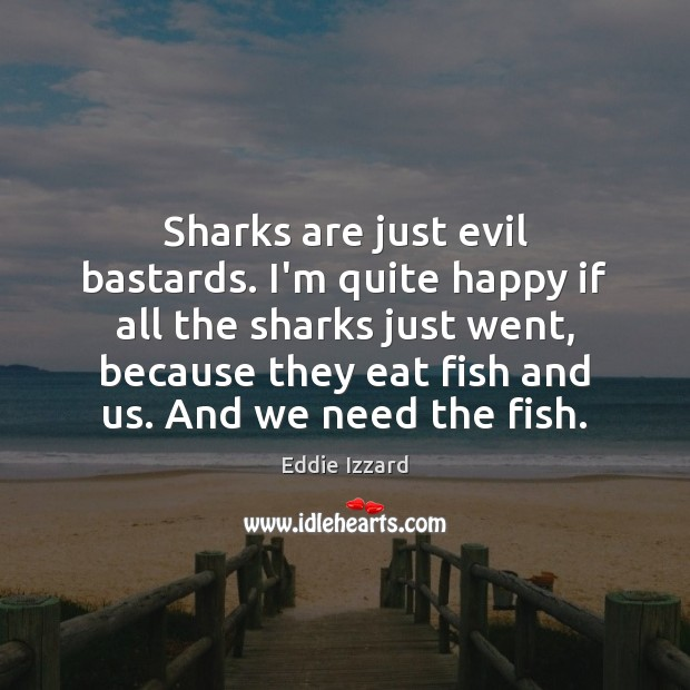Sharks are just evil bastards. I'm quite happy if all the sharks Eddie Izzard Picture Quote