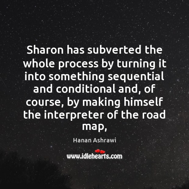 Sharon has subverted the whole process by turning it into something sequential Hanan Ashrawi Picture Quote