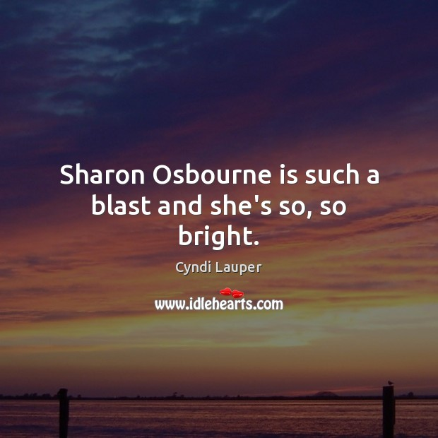 Sharon Osbourne is such a blast and she's so, so bright. Cyndi Lauper Picture Quote