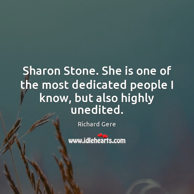 Sharon Stone. She is one of the most dedicated people I know, but also highly unedited. Richard Gere Picture Quote