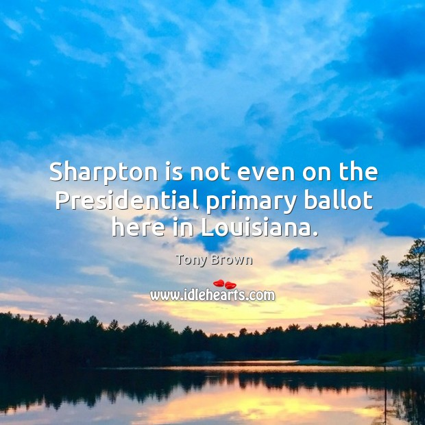 Sharpton is not even on the presidential primary ballot here in louisiana. Image