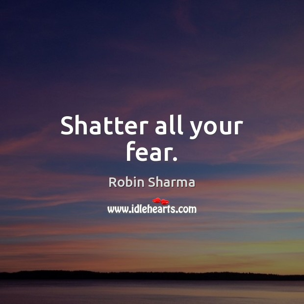 Shatter all your fear. Robin Sharma Picture Quote
