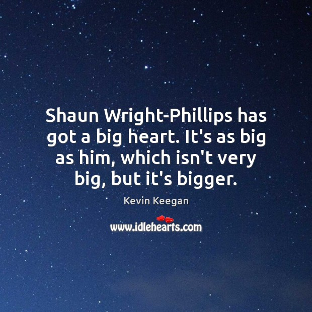 Shaun Wright-Phillips has got a big heart. It's as big as him, Kevin Keegan Picture Quote