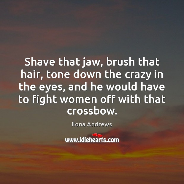 Shave that jaw, brush that hair, tone down the crazy in the Ilona Andrews Picture Quote