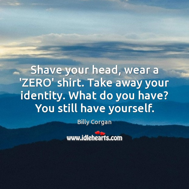 Image, Shave your head, wear a 'ZERO' shirt. Take away your identity. What