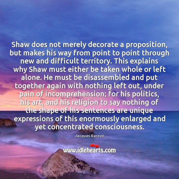 Shaw does not merely decorate a proposition, but makes his way from Image