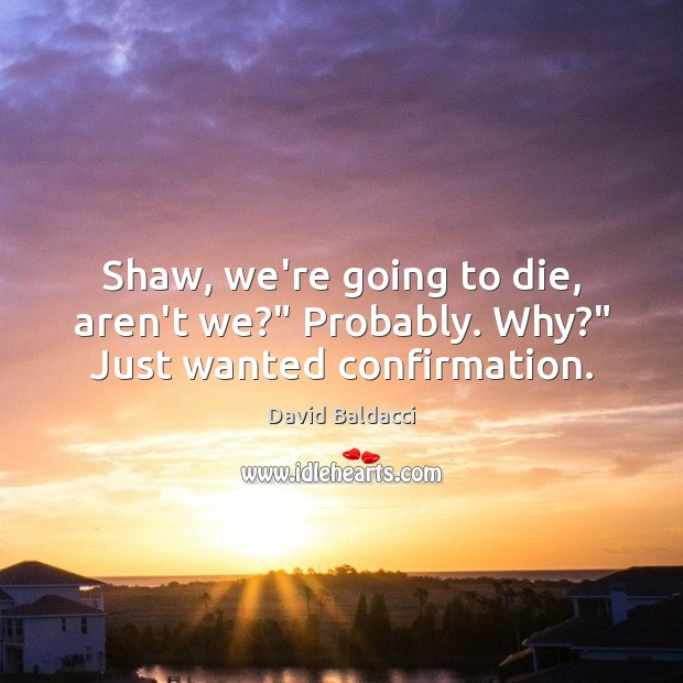 """Shaw, we're going to die, aren't we?"""" Probably. Why?"""" Just wanted confirmation. David Baldacci Picture Quote"""
