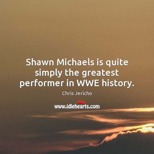 Shawn Michaels is quite simply the greatest performer in WWE history. Chris Jericho Picture Quote
