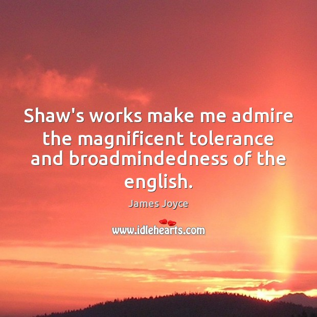 Shaw's works make me admire the magnificent tolerance and broadmindedness of the english. James Joyce Picture Quote