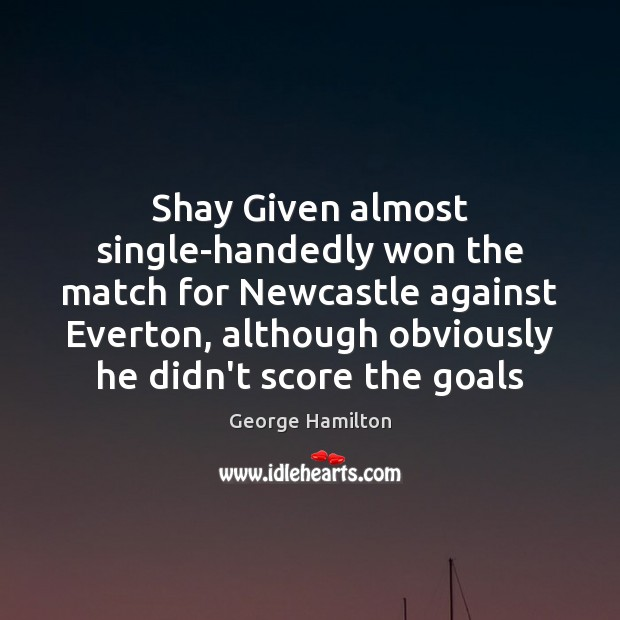 Shay Given almost single-handedly won the match for Newcastle against Everton, although George Hamilton Picture Quote