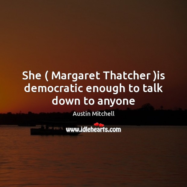 Image, She ( Margaret Thatcher )is democratic enough to talk down to anyone