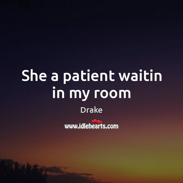 She a patient waitin in my room Drake Picture Quote