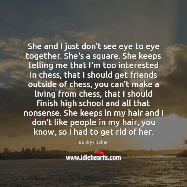 She and I just don't see eye to eye together. She's a Bobby Fischer Picture Quote