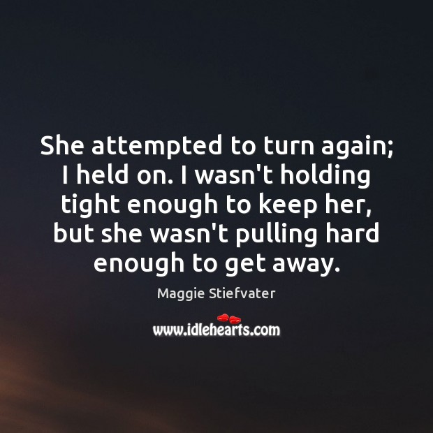 She attempted to turn again; I held on. I wasn't holding tight Maggie Stiefvater Picture Quote