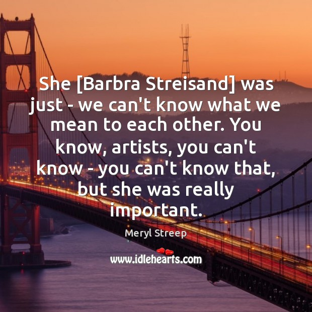 Image, She [Barbra Streisand] was just – we can't know what we mean