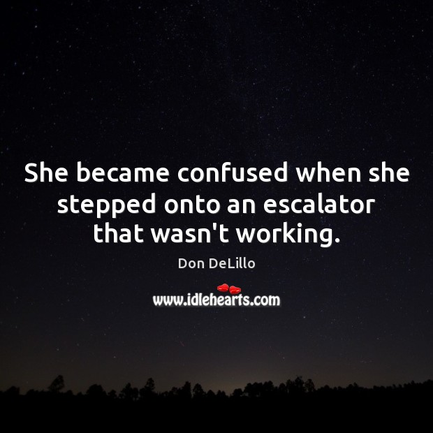 She became confused when she stepped onto an escalator that wasn't working. Don DeLillo Picture Quote