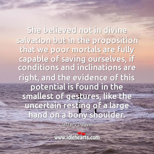 She believed not in divine salvation but in the proposition that we Jeffery Deaver Picture Quote