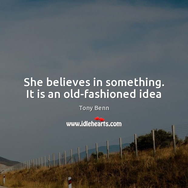 She believes in something. It is an old-fashioned idea Tony Benn Picture Quote