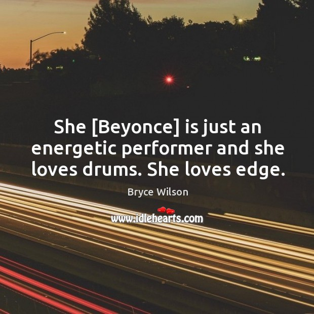 She [Beyonce] is just an energetic performer and she loves drums. She loves edge. Image