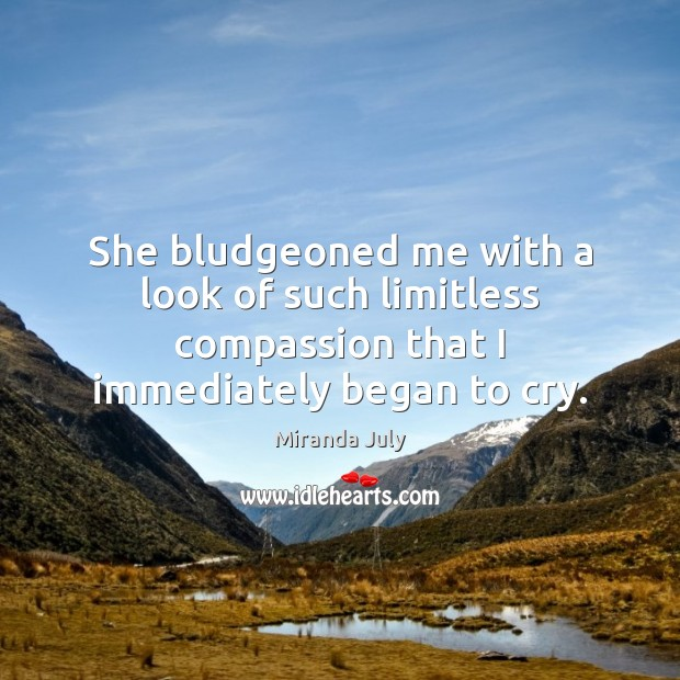 She bludgeoned me with a look of such limitless compassion that I Miranda July Picture Quote