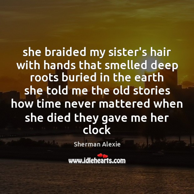 She braided my sister's hair with hands that smelled deep roots buried Sherman Alexie Picture Quote