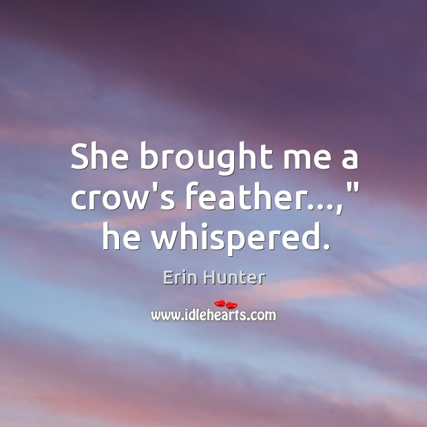 """Image, She brought me a crow's feather…,"""" he whispered."""