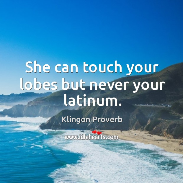She can touch your lobes but never your latinum. Klingon Proverbs Image