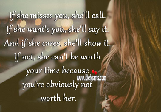 If she misses you, she'll call. If she want's you, she'll say it. Worth Quotes Image