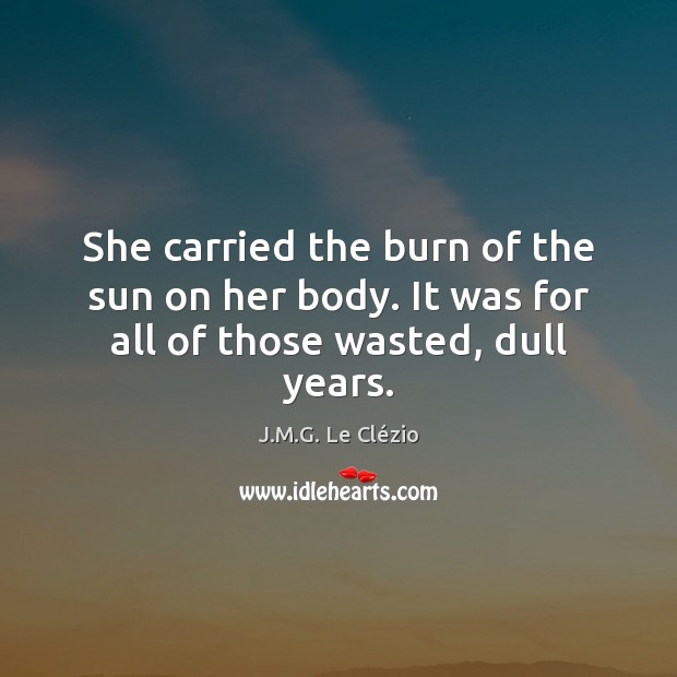 She carried the burn of the sun on her body. It was for all of those wasted, dull years. Image