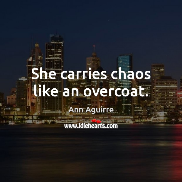 She carries chaos like an overcoat. Ann Aguirre Picture Quote