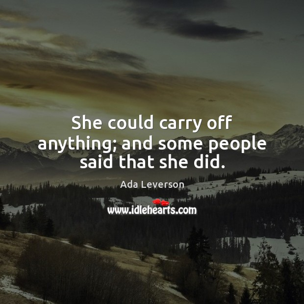 She could carry off anything; and some people said that she did. Ada Leverson Picture Quote