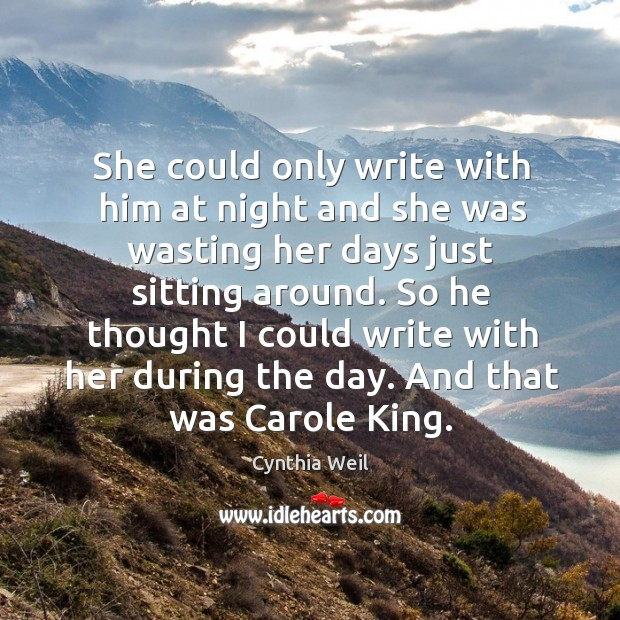 She could only write with him at night and she was wasting her days just sitting around. Cynthia Weil Picture Quote