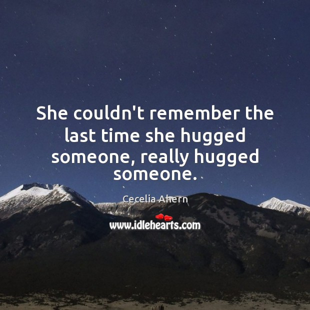 She couldn't remember the last time she hugged someone, really hugged someone. Cecelia Ahern Picture Quote