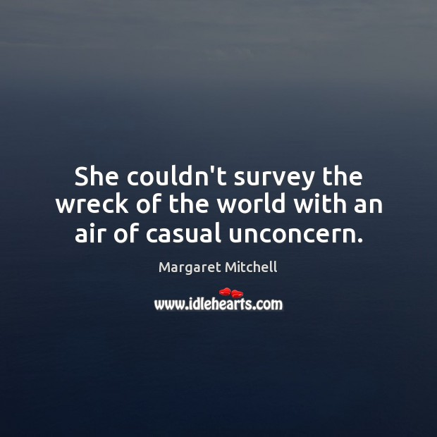 She couldn't survey the wreck of the world with an air of casual unconcern. Margaret Mitchell Picture Quote