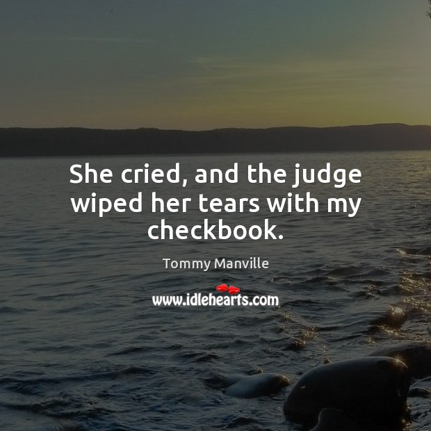 She cried, and the judge wiped her tears with my checkbook. Image