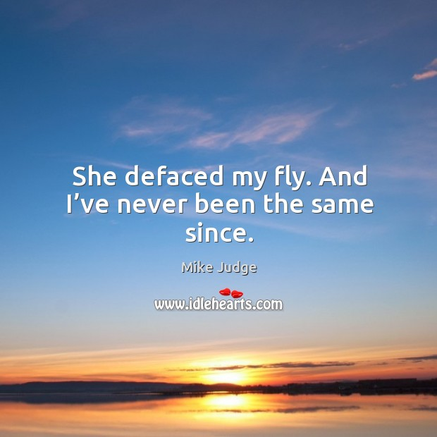 She defaced my fly. And I've never been the same since. Mike Judge Picture Quote