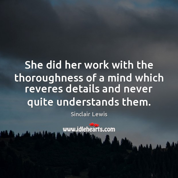 She did her work with the thoroughness of a mind which reveres Sinclair Lewis Picture Quote
