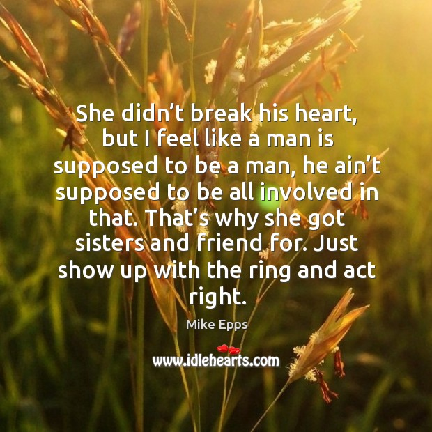 She didn't break his heart, but I feel like a man is supposed to be a man Mike Epps Picture Quote