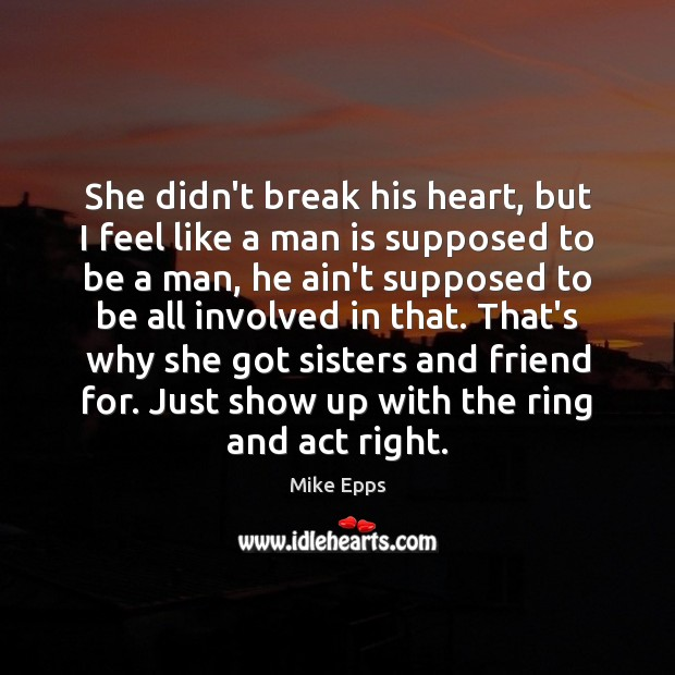 She didn't break his heart, but I feel like a man is Mike Epps Picture Quote