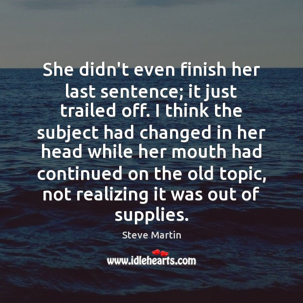 She didn't even finish her last sentence; it just trailed off. I Steve Martin Picture Quote